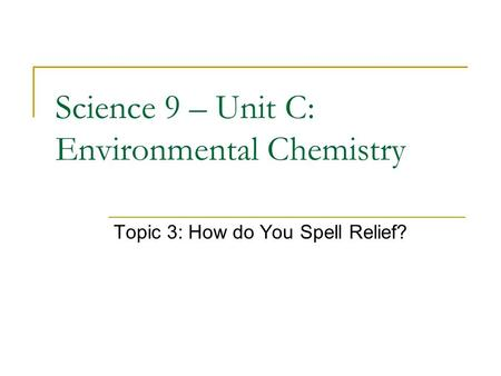 Science 9 – Unit C: Environmental Chemistry Topic 3: How do You Spell Relief?