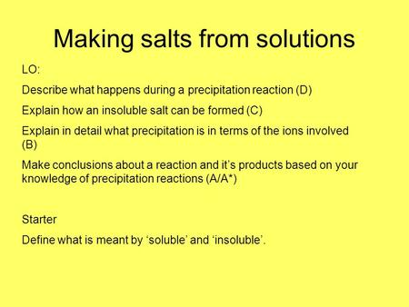 Making salts from solutions LO: Describe what happens during a precipitation reaction (D) Explain how an insoluble salt can be formed (C) Explain in detail.