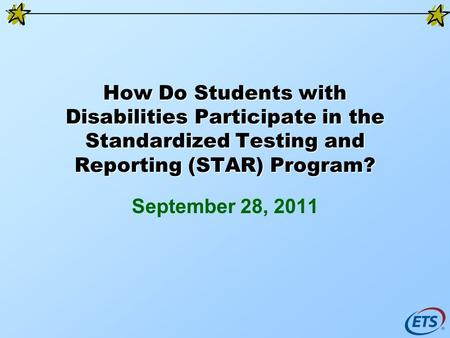 How Do Students with Disabilities Participate in the Standardized Testing and Reporting (STAR) Program? September 28, 2011.