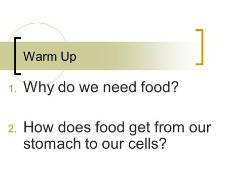 Warm Up 1. Why do we need food? 2. How does food get from our stomach to our cells?