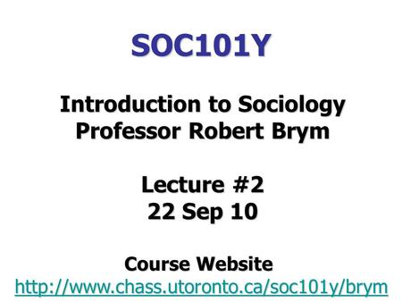 SOC101Y Introduction to Sociology Professor Robert Brym Lecture #2 22 Sep 10 Course Website