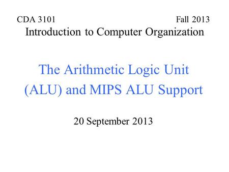 CDA 3101 Fall 2013 Introduction to Computer Organization The Arithmetic Logic Unit (ALU) and MIPS ALU Support 20 September 2013.