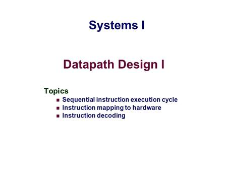 Datapath Design I Topics Sequential instruction execution cycle Instruction mapping to hardware Instruction decoding Systems I.