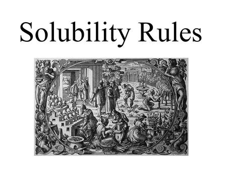Solubility Rules. The terms soluble and insoluble are relative terms. soluble insoluble solute Solubility: the maximum amount of solute needed to make.