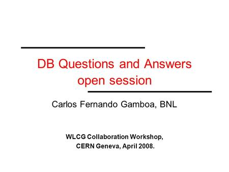 DB Questions and Answers open session Carlos Fernando Gamboa, BNL WLCG Collaboration Workshop, CERN Geneva, April 2008.