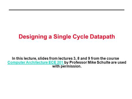 Designing a Single Cycle Datapath In this lecture, slides from lectures 3, 8 and 9 from the course Computer Architecture ECE 201 by Professor Mike Schulte.