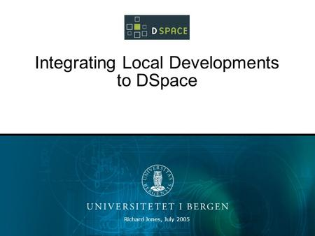 Richard Jones, July 2005 Integrating Local Developments to DSpace.