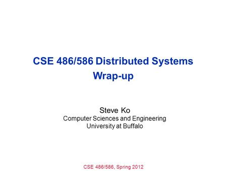 CSE 486/586, Spring 2012 CSE 486/586 Distributed Systems Wrap-up Steve Ko Computer Sciences and Engineering University at Buffalo.
