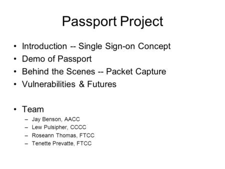 Passport Project Introduction -- Single Sign-on Concept Demo of Passport Behind the Scenes -- Packet Capture Vulnerabilities & Futures Team –Jay Benson,