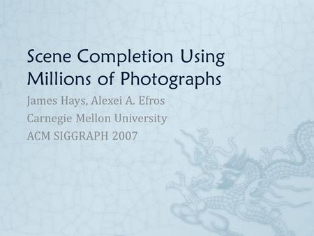 Scene Completion Using Millions of Photographs James Hays, Alexei A. Efros Carnegie Mellon University ACM SIGGRAPH 2007.