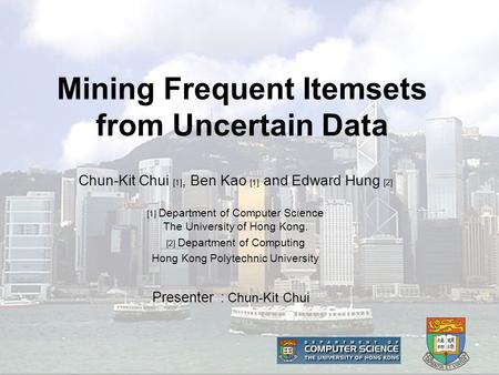 Mining Frequent Itemsets from Uncertain Data Presenter : Chun-Kit Chui Chun-Kit Chui [1], Ben Kao [1] and Edward Hung [2] [1] Department of Computer Science.
