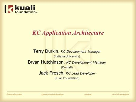 KC Application Architecture Terry Durkin, KC Development Manager (Indiana University) Bryan Hutchinson, KC Development Manager (Cornell) Jack Frosch, KC.