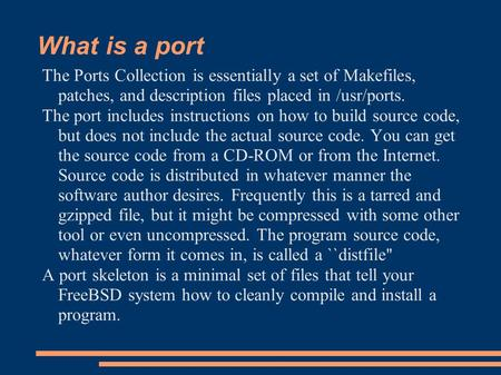 What is a port The Ports Collection is essentially a set of Makefiles, patches, and description files placed in /usr/ports. The port includes instructions.