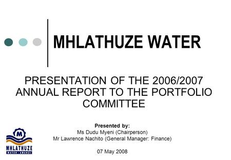 MHLATHUZE WATER PRESENTATION OF THE 2006/2007 ANNUAL REPORT TO THE PORTFOLIO COMMITTEE Presented by: Ms Dudu Myeni (Chairperson) Mr Lawrence Nachito (General.