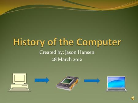 Created by: Jason Hansen 28 March 2012 The Computer Begins Many steps in starting the computer Important people and devices (1975-Now) Do you know… The.