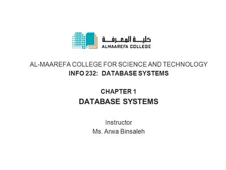 AL-MAAREFA COLLEGE FOR SCIENCE AND TECHNOLOGY INFO 232: DATABASE SYSTEMS CHAPTER 1 DATABASE SYSTEMS Instructor Ms. Arwa Binsaleh.