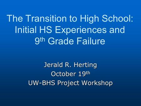 The Transition to High School: Initial HS Experiences and 9 th Grade Failure Jerald R. Herting October 19 th UW-BHS Project Workshop.