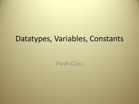 Datatypes, Variables, Constants Flash Class. What Does ActionScript Do? Automates Examples: – Tells animation what to do button is clicked – Turn off.