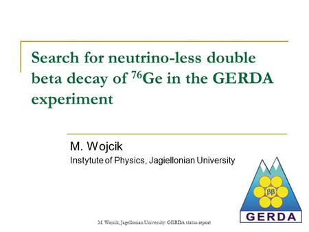M. Wojcik, Jagellonian University: GERDA status report Search for neutrino-less double beta decay of 76 Ge in the GERDA experiment M. Wojcik Instytute.