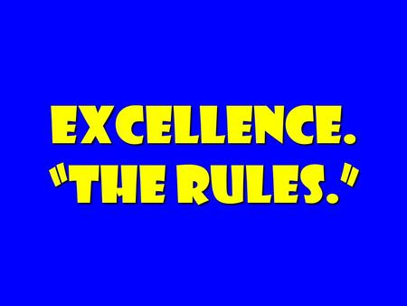 "EXCELLENCE. ""the rules."". Cause (worthy of commitment) Space (room for/encouragement for initiative) Decency (respect, humane)"