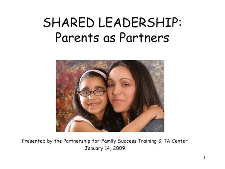 1 SHARED LEADERSHIP: Parents as Partners Presented by the Partnership for Family Success Training & TA Center January 14, 2009.