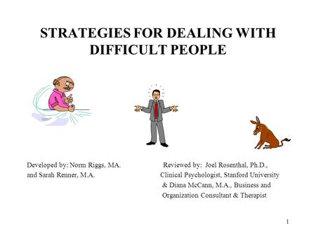 1 STRATEGIES FOR DEALING WITH DIFFICULT PEOPLE Developed by: Norm Riggs, MA. Reviewed by: Joel Rosenthal, Ph.D., and Sarah Renner, M.A. Clinical Psychologist,