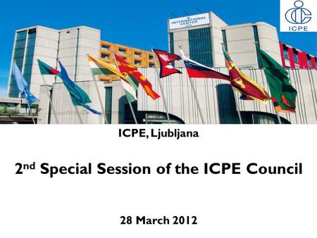 ICPE, Ljubljana 2 nd Special Session of the ICPE Council 28 March 2012.