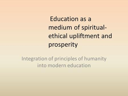 Education as a medium of spiritual- ethical upliftment and prosperity Integration of principles of humanity into modern education.