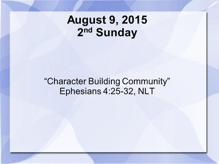 "August 9, 2015 2 nd Sunday ""Character Building Community"" Ephesians 4:25-32, NLT."