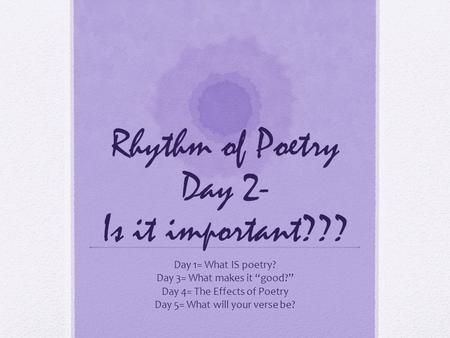 "Rhythm of Poetry Day 2- Is it important??? Day 1= What IS poetry? Day 3= What makes it ""good?"" Day 4= The Effects of Poetry Day 5= What will your verse."