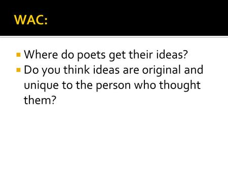  Where do poets get their ideas?  Do you think ideas are original and unique to the person who thought them?