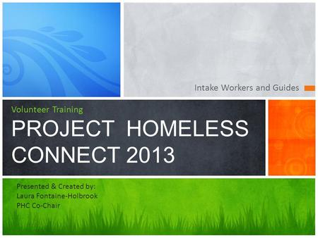 Intake Workers and Guides Volunteer Training PROJECT HOMELESS CONNECT 2013 Presented & Created by: Laura Fontaine-Holbrook PHC Co-Chair.