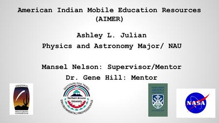 Ashley L. Julian Physics and Astronomy Major/ NAU Mansel Nelson: Supervisor/Mentor Dr. Gene Hill: Mentor American Indian Mobile Education Resources (AIMER)