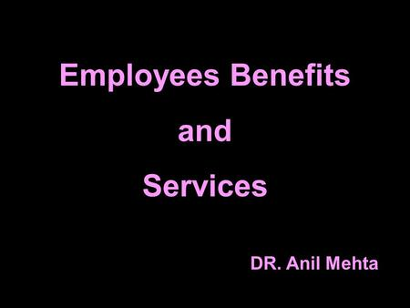 Employees Benefits and Services DR. Anil Mehta. Employees benefits and services include any benefits that the employ receives in addition to direct remuneration.