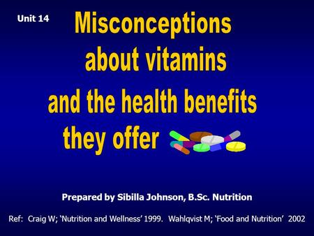 Ref: Craig W; 'Nutrition and Wellness' 1999. Wahlqvist M; 'Food and Nutrition' 2002 Prepared by Sibilla Johnson, B.Sc. Nutrition Unit 14.