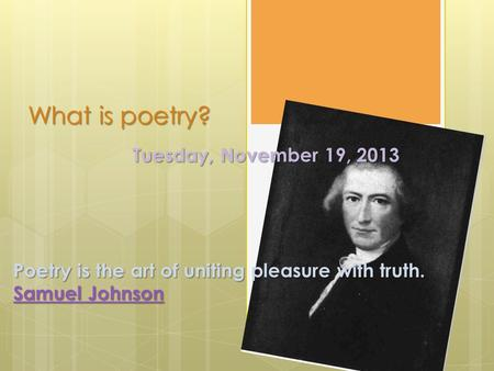 What is poetry? Tuesday, November 19, 2013 Poetry is the art of uniting pleasure with truth. Samuel Johnson Samuel Johnson.