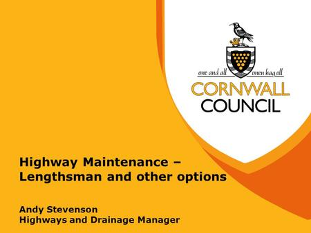 Highway Maintenance – Lengthsman and other options Andy Stevenson Highways and Drainage Manager.