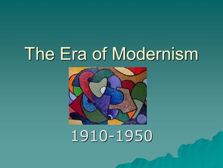 The Era of Modernism 1910-1950. Shaping Influences  The speed at which people and information traveled increased exponentially as a result of: –The automobile.