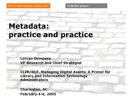 CLIR/DLF primer Metadata: practice and practice Lorcan Dempsey VP Research and Chief Strategist CLIR/DLF. Managing Digital Assets: A Primer for Library.