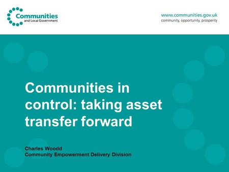 Communities in control: taking asset transfer forward Charles Woodd Community Empowerment Delivery Division.