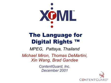 The Language for Digital Rights ™ MPEG, Pattaya, Thailand Michael Miron, Thomas DeMartini, Xin Wang, Brad Gandee ContentGuard, Inc. December 2001.