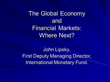 The Global Economy and Financial Markets: Where Next? John Lipsky, First Deputy Managing Director, International Monetary Fund.