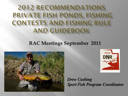 RAC Meetings September 2011 Drew Cushing Sport Fish Program Coordinator.