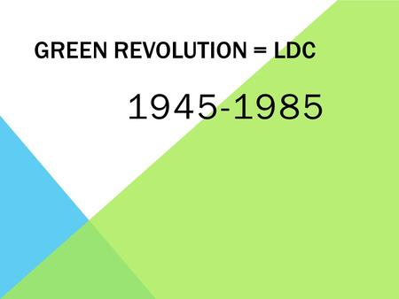 GREEN REVOLUTION = LDC 1945-1985. WHAT WAS IT? Period of rapid changes in agricultural practices and technologies resulting in increased productivity.