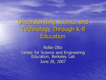 Understanding Science and Technology Through K-8 Education Rollie Otto Center for Science and Engineering Education, Berkeley Lab June 28, 2007.