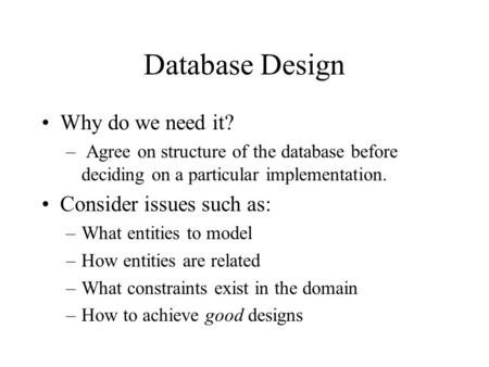 Database Design Why do we need it? – Agree on structure of the database before deciding on a particular implementation. Consider issues such as: –What.