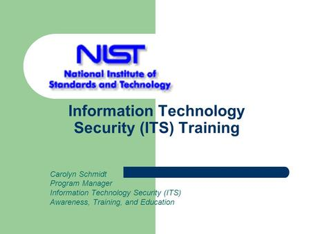 Information Technology Security (ITS) Training Carolyn Schmidt Program Manager Information Technology Security (ITS) Awareness, Training, and Education.
