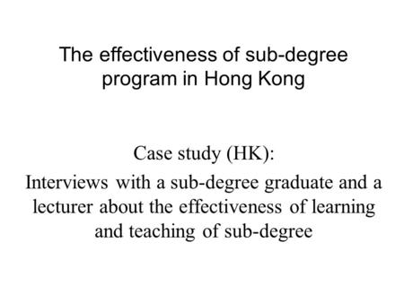 Case study (HK): Interviews with a sub-degree graduate and a lecturer about the effectiveness of learning and teaching of sub-degree The effectiveness.
