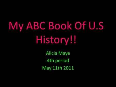 My ABC Book Of U.S History!! Alicia Maye 4th period May 11th 2011.