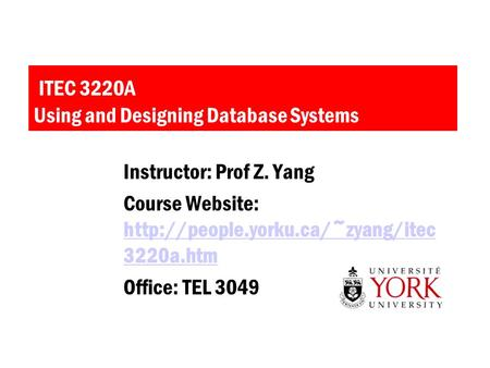 ITEC 3220A Using and Designing Database Systems Instructor: Prof Z. Yang Course Website:  3220a.htm